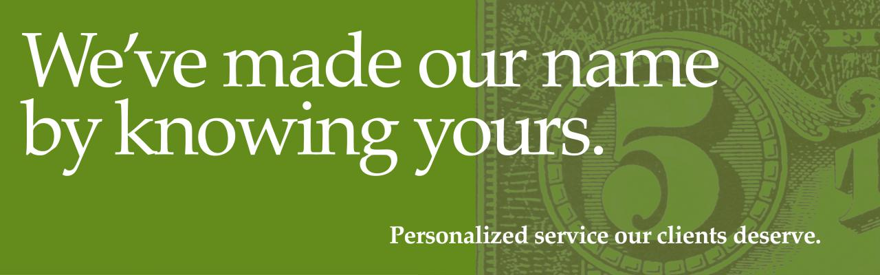 "Green background and money ""We've made our name by knowing yours. Personalized service our clients deserve"""